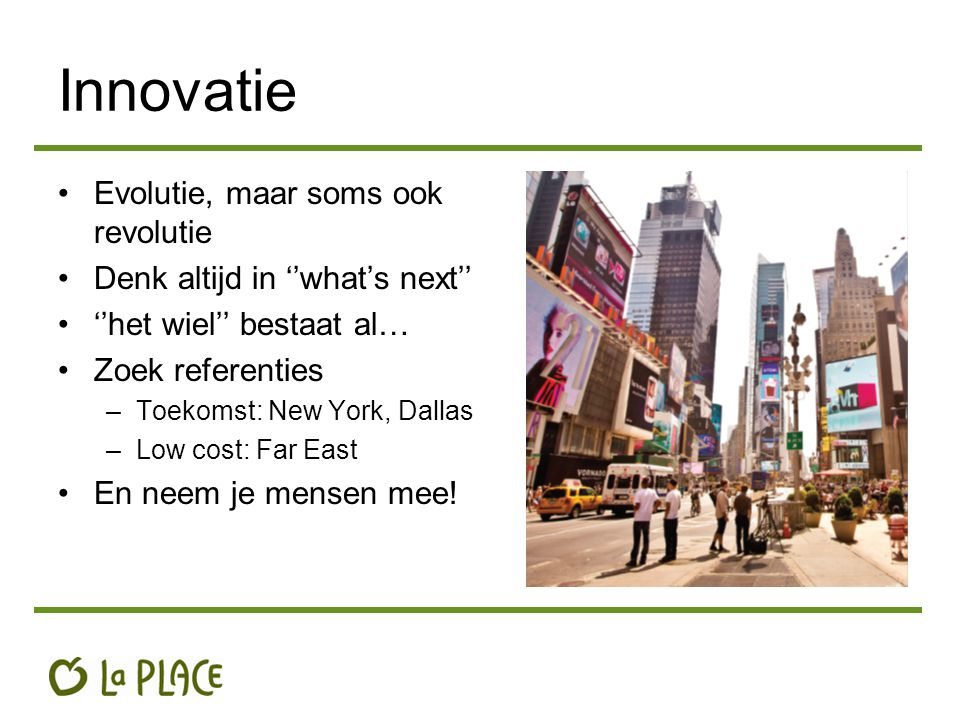 Innovatie Evolutie, maar soms ook revolutie Denk altijd in ''what's next'' ''het wiel'' bestaat al… Zoek referenties –Toekomst: New York, Dallas –Low cost: Far East En neem je mensen mee!