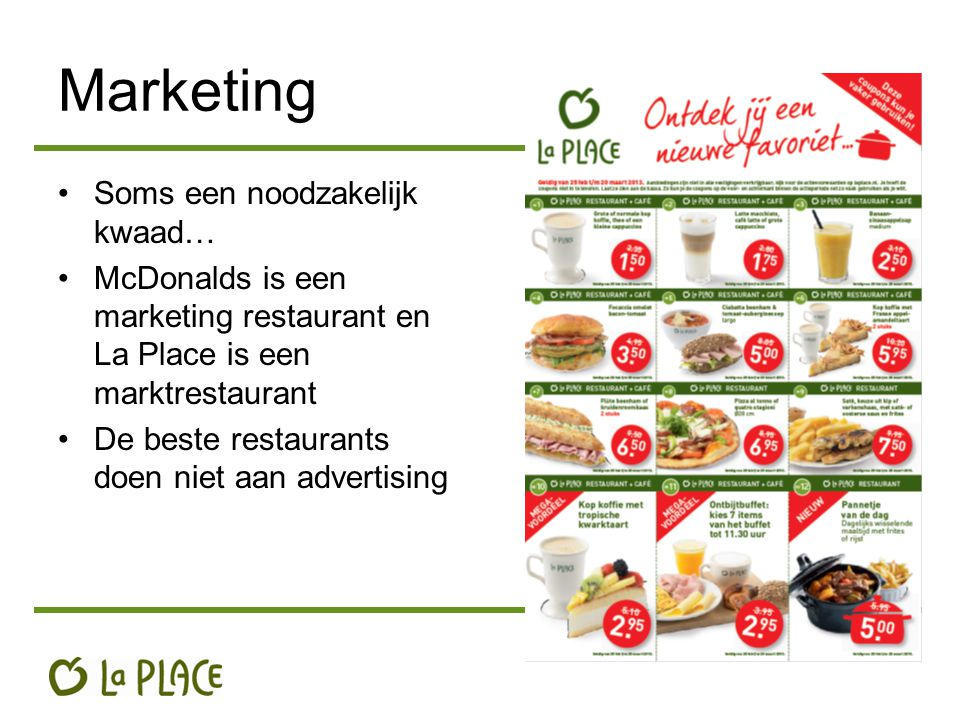 Marketing Soms een noodzakelijk kwaad… McDonalds is een marketing restaurant en La Place is een marktrestaurant De beste restaurants doen niet aan advertising
