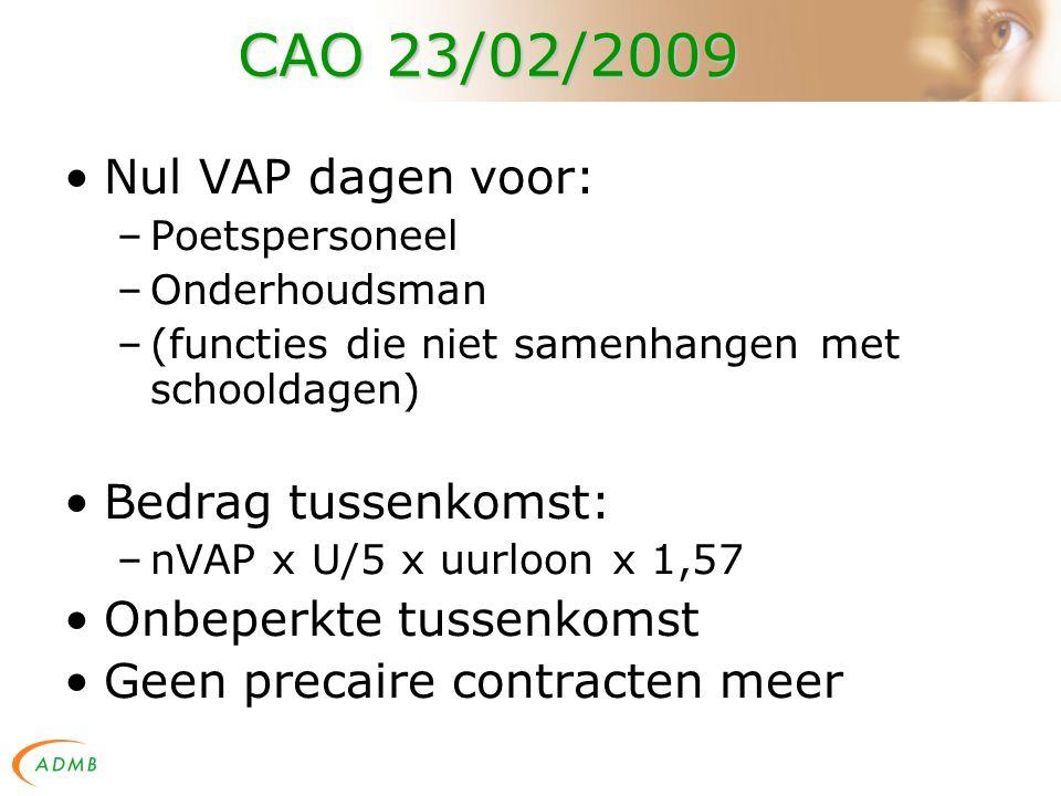 CAO 23/02/2009 Nul VAP dagen voor: –Poetspersoneel –Onderhoudsman –(functies die niet samenhangen met schooldagen) Bedrag tussenkomst: –nVAP x U/5 x uurloon x 1,57 Onbeperkte tussenkomst Geen precaire contracten meer