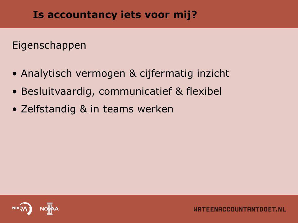Is accountancy iets voor mij? Eigenschappen Analytisch vermogen & cijfermatig inzicht Besluitvaardig, communicatief & flexibel Zelfstandig & in teams