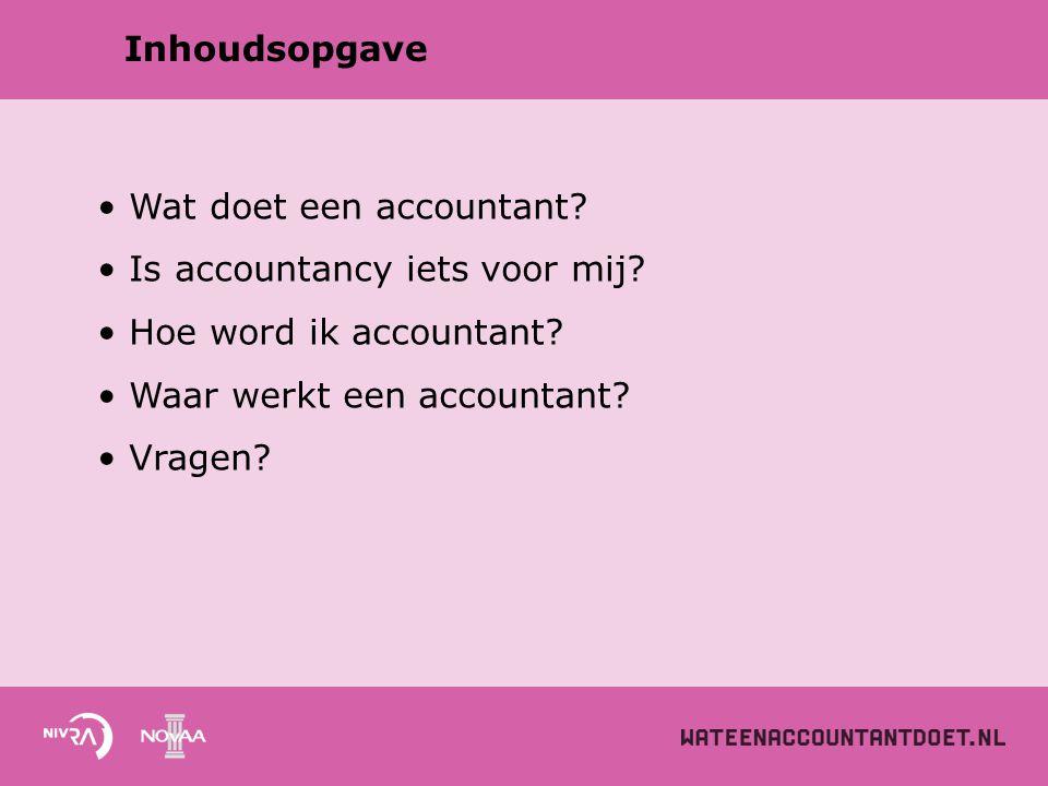 Inhoudsopgave Wat doet een accountant? Is accountancy iets voor mij? Hoe word ik accountant? Waar werkt een accountant? Vragen?