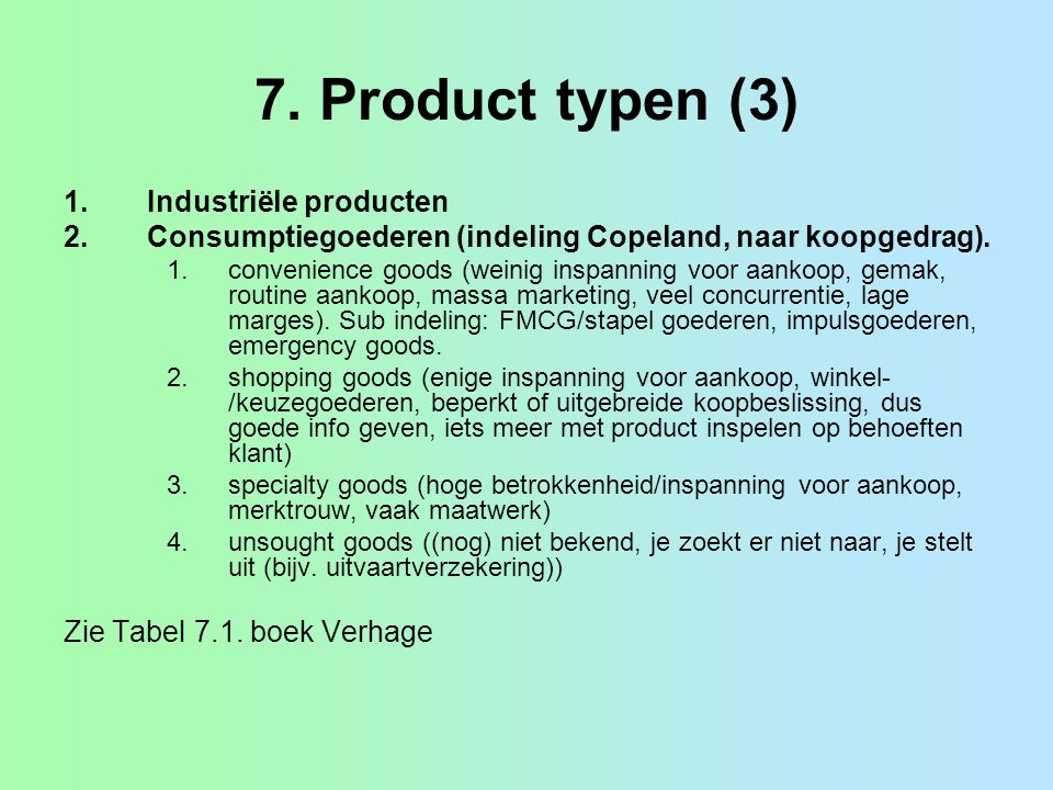 7. Product typen (3) 1.Industriële producten 2.Consumptiegoederen (indeling Copeland, naar koopgedrag). 1.convenience goods (weinig inspanning voor aa