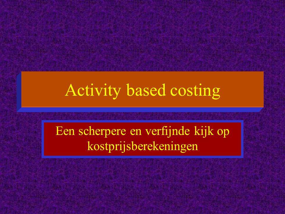 Activity based costing Een scherpere en verfijnde kijk op kostprijsberekeningen