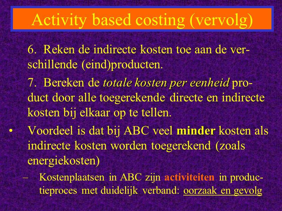 Activity based costing (vervolg) 6. Reken de indirecte kosten toe aan de ver- schillende (eind)producten. totale kosten per eenheid 7. Bereken de tota