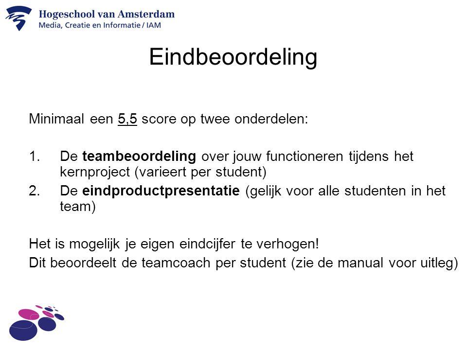 Eindbeoordeling Minimaal een 5,5 score op twee onderdelen: 1.De teambeoordeling over jouw functioneren tijdens het kernproject (varieert per student) 2.De eindproductpresentatie (gelijk voor alle studenten in het team) Het is mogelijk je eigen eindcijfer te verhogen.