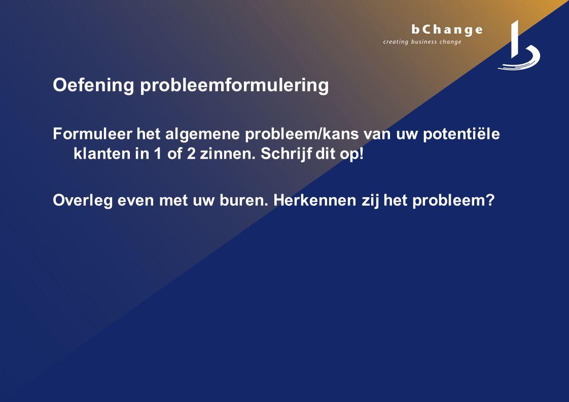 Oefening probleemformulering Formuleer het algemene probleem/kans van uw potentiële klanten in 1 of 2 zinnen.
