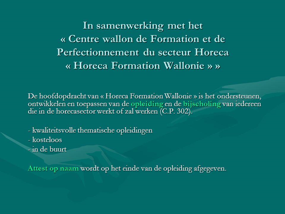 In samenwerking met het « Centre wallon de Formation et de Perfectionnement du secteur Horeca « Horeca Formation Wallonie » » De hoofdopdracht van « Horeca Formation Wallonie » is het ondersteunen, ontwikkelen en toepassen van de opleiding en de bijscholing van iedereen die in de horecasector werkt of zal werken (C.P.