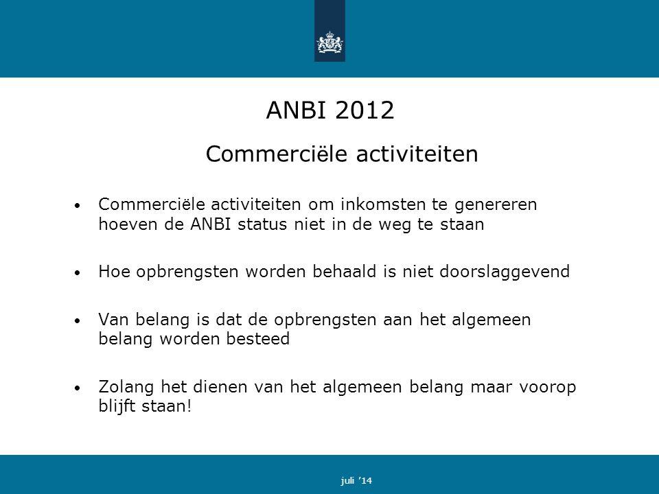 ANBI 2012 Commerci ë le activiteiten Commerci ë le activiteiten om inkomsten te genereren hoeven de ANBI status niet in de weg te staan Hoe opbrengsten worden behaald is niet doorslaggevend Van belang is dat de opbrengsten aan het algemeen belang worden besteed Zolang het dienen van het algemeen belang maar voorop blijft staan.