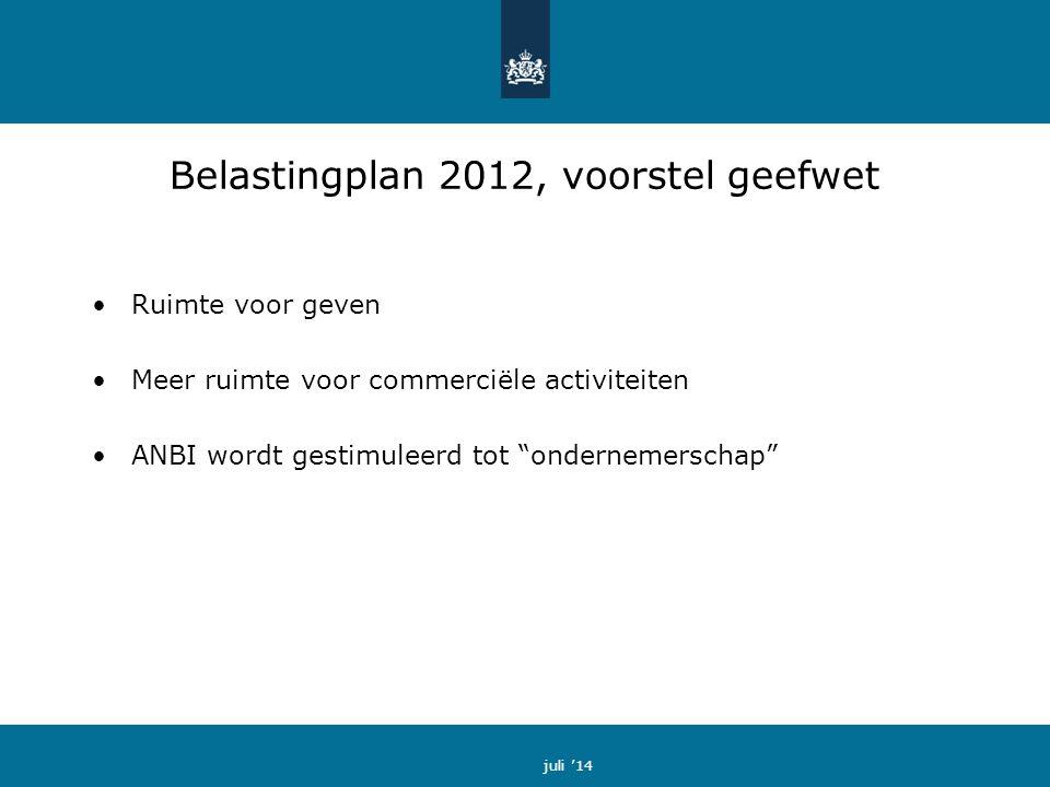 Belastingplan 2012, voorstel geefwet Ruimte voor geven Meer ruimte voor commerciële activiteiten ANBI wordt gestimuleerd tot ondernemerschap juli '14