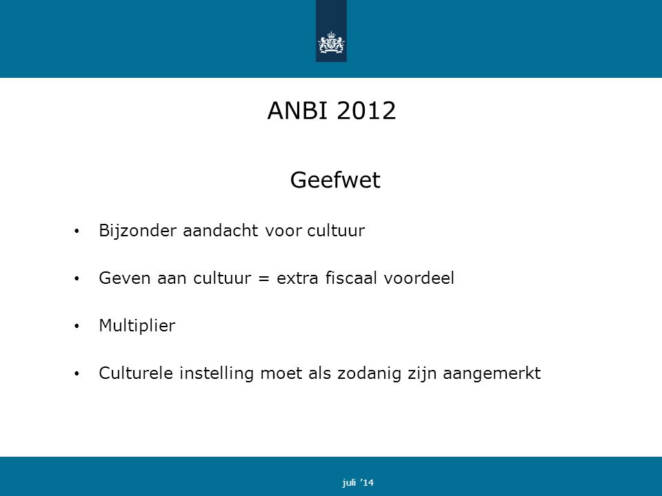 ANBI 2012 Geefwet Bijzonder aandacht voor cultuur Geven aan cultuur = extra fiscaal voordeel Multiplier Culturele instelling moet als zodanig zijn aangemerkt juli '14
