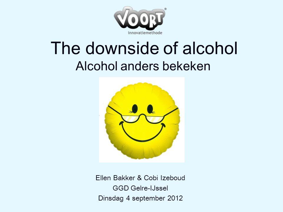 The downside of alcohol Alcohol anders bekeken Ellen Bakker & Cobi Izeboud GGD Gelre-IJssel Dinsdag 4 september 2012