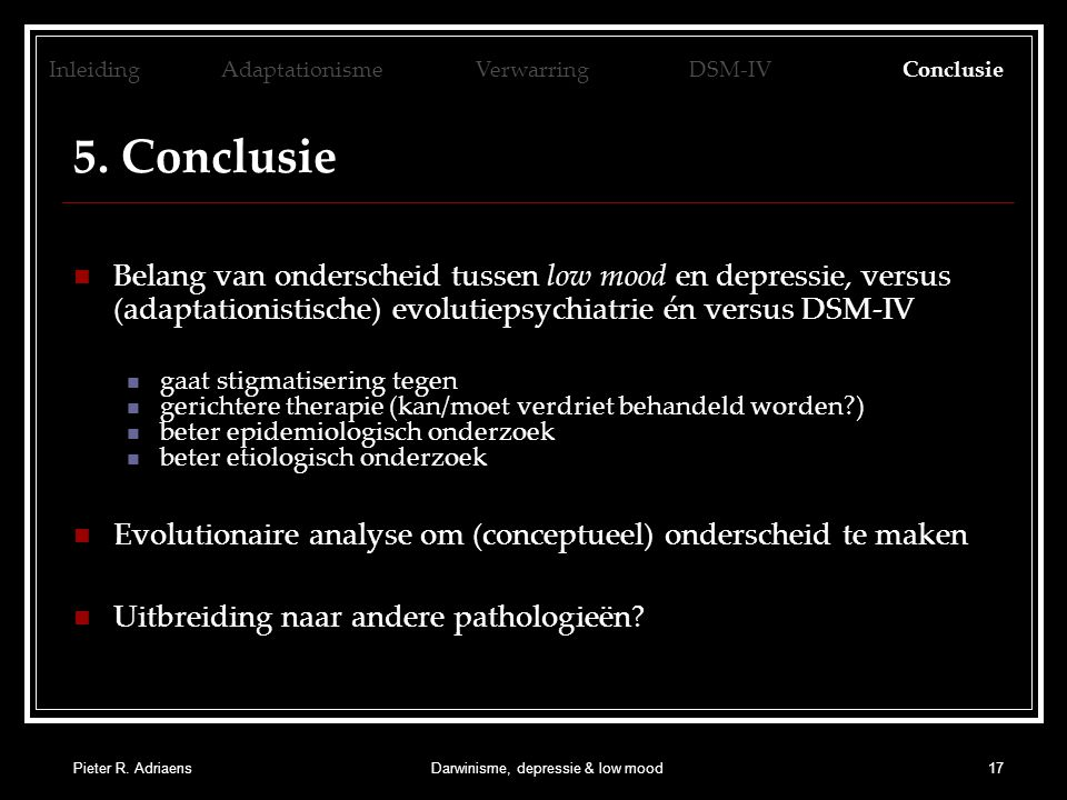 Pieter R. AdriaensDarwinisme, depressie & low mood17 5. Conclusie Belang van onderscheid tussen low mood en depressie, versus (adaptationistische) evo