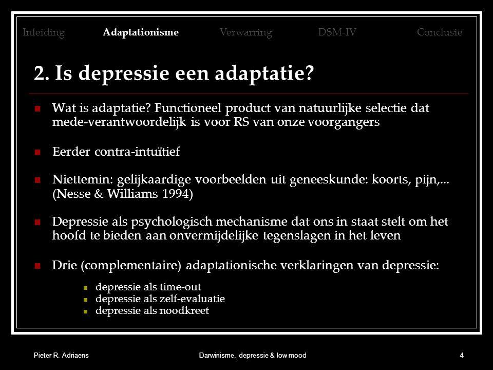 Pieter R. AdriaensDarwinisme, depressie & low mood4 2. Is depressie een adaptatie? Wat is adaptatie? Functioneel product van natuurlijke selectie dat