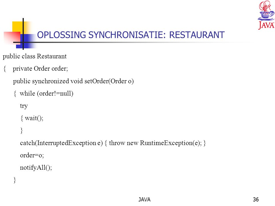 JAVA36 public class Restaurant { private Order order; public synchronized void setOrder(Order o) { while (order!=null) try { wait(); } catch(InterruptedException e) { throw new RuntimeException(e); } order=o; notifyAll(); } OPLOSSING SYNCHRONISATIE: RESTAURANT
