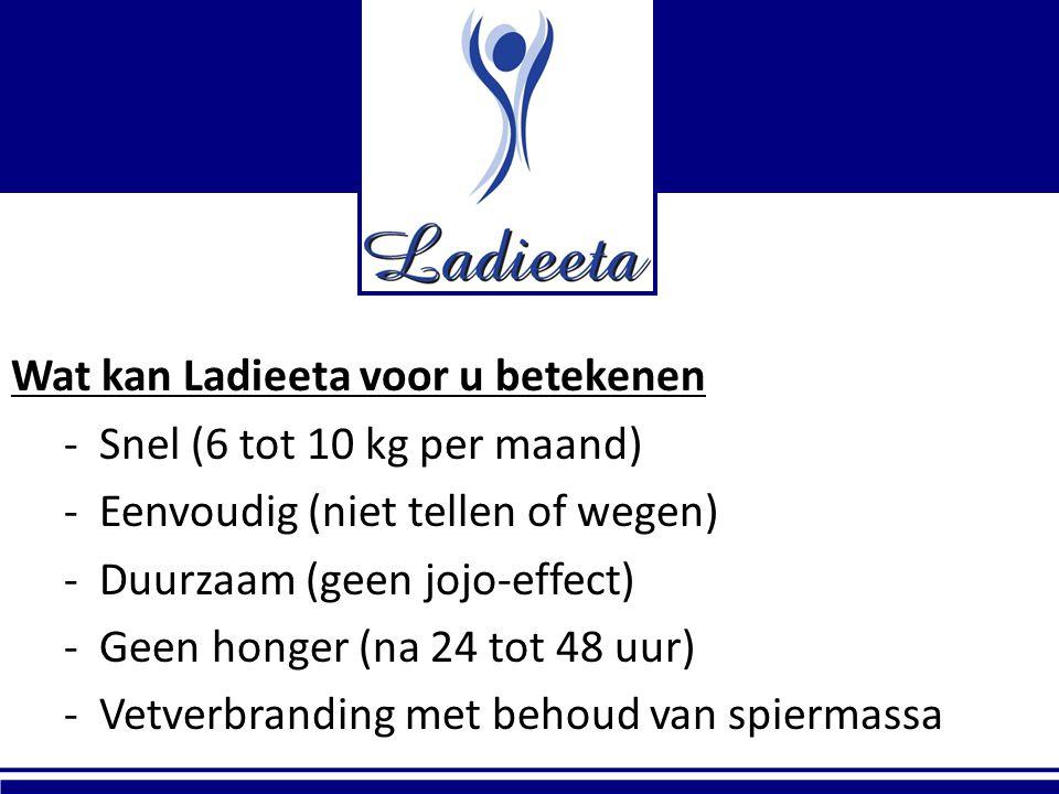 Wat kan Ladieeta voor u betekenen - Snel (6 tot 10 kg per maand) - Eenvoudig (niet tellen of wegen) - Duurzaam (geen jojo-effect) - Geen honger (na 24 tot 48 uur) - Vetverbranding met behoud van spiermassa