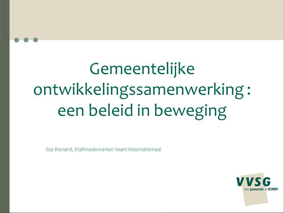 Gemeentelijke ontwikkelingssamenwerking : een beleid in beweging Ilse Renard, Stafmedewerker team Internationaal