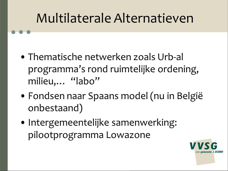 Multilaterale Alternatieven Thematische netwerken zoals Urb-al programma's rond ruimtelijke ordening, milieu,… labo Fondsen naar Spaans model (nu in België onbestaand) Intergemeentelijke samenwerking: pilootprogramma Lowazone