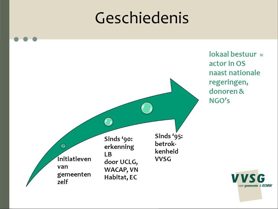 Geschiedenis Initiatieven van gemeenten zelf Sinds '90: erkenning LB door UCLG, WACAP, VN Habitat, EC Sinds '95: betrok- kenheid VVSG lokaal bestuur = actor in OS naast nationale regeringen, donoren & NGO's