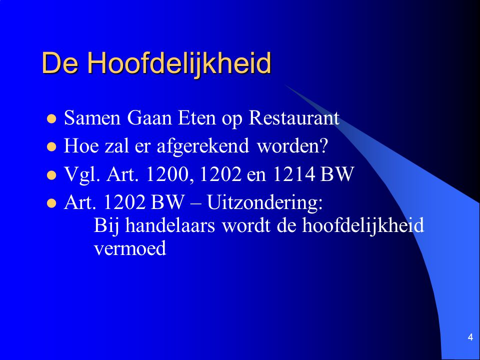 4 De Hoofdelijkheid Samen Gaan Eten op Restaurant Hoe zal er afgerekend worden? Vgl. Art. 1200, 1202 en 1214 BW Art. 1202 BW – Uitzondering: Bij hande
