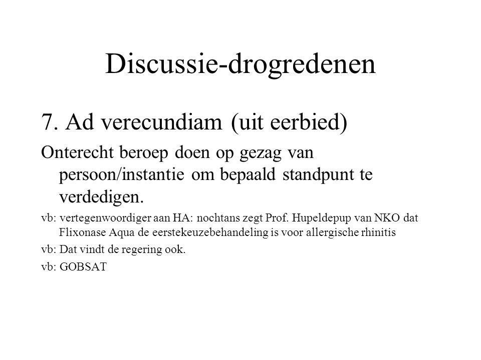 Discussie-drogredenen 7. Ad verecundiam (uit eerbied) Onterecht beroep doen op gezag van persoon/instantie om bepaald standpunt te verdedigen. vb: ver
