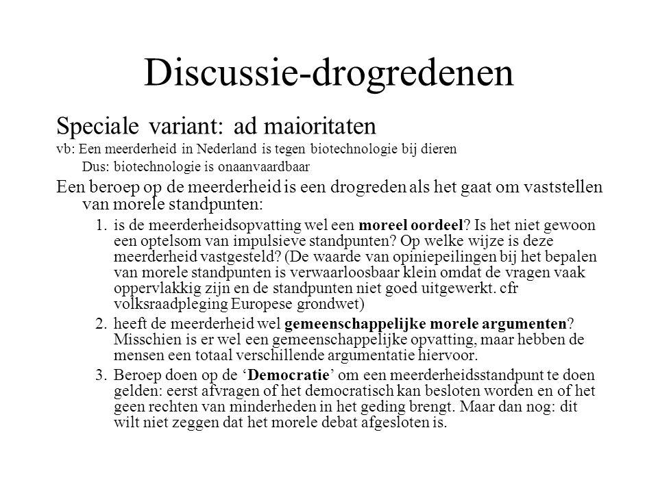 Discussie-drogredenen Speciale variant: ad maioritaten vb: Een meerderheid in Nederland is tegen biotechnologie bij dieren Dus: biotechnologie is onaa