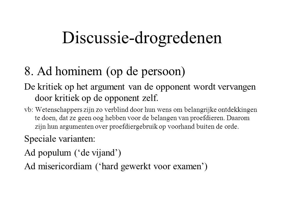 Discussie-drogredenen 8. Ad hominem (op de persoon) De kritiek op het argument van de opponent wordt vervangen door kritiek op de opponent zelf. vb: W