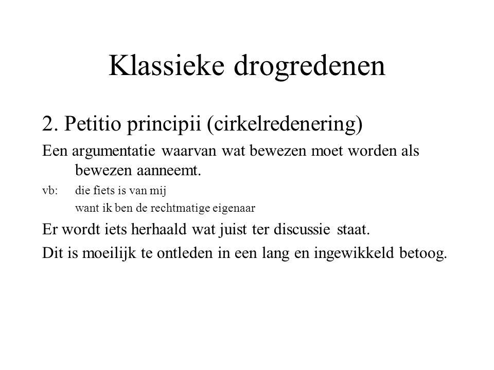 Klassieke drogredenen 2. Petitio principii (cirkelredenering) Een argumentatie waarvan wat bewezen moet worden als bewezen aanneemt. vb: die fiets is