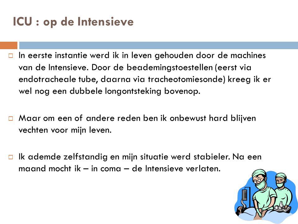 ICU : op de Intensieve  In eerste instantie werd ik in leven gehouden door de machines van de Intensieve. Door de beademingstoestellen (eerst via end