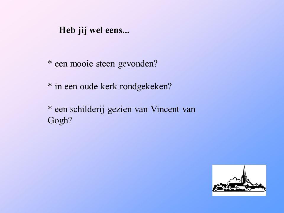Heb jij wel eens... * een mooie steen gevonden? * in een oude kerk rondgekeken? * een schilderij gezien van Vincent van Gogh?