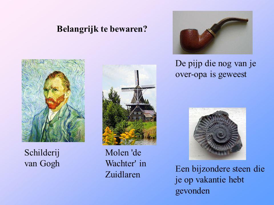 Belangrijk te bewaren? Schilderij van Gogh Molen 'de Wachter' in Zuidlaren Een bijzondere steen die je op vakantie hebt gevonden De pijp die nog van j