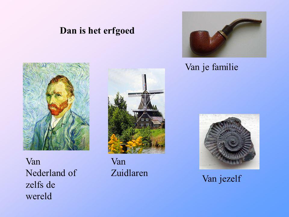 Dan is het erfgoed Van Nederland of zelfs de wereld Van Zuidlaren Van jezelf Van je familie