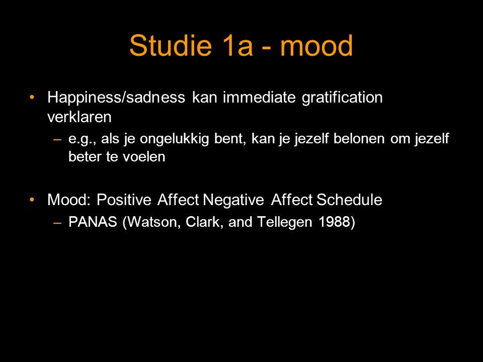 Studie 1a - mood Happiness/sadness kan immediate gratification verklaren –e.g., als je ongelukkig bent, kan je jezelf belonen om jezelf beter te voelen Mood: Positive Affect Negative Affect Schedule –PANAS (Watson, Clark, and Tellegen 1988)