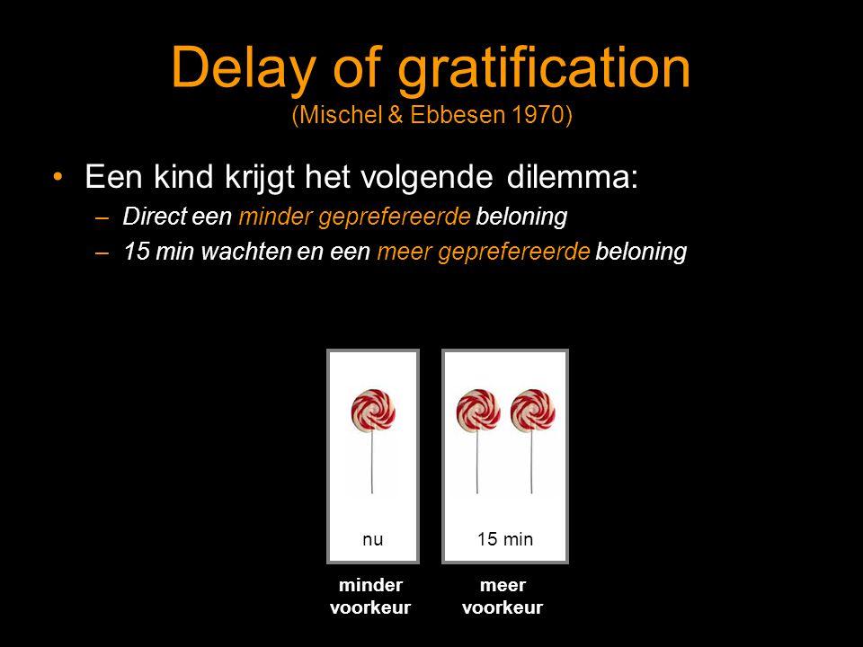 Delay of gratification (Mischel & Ebbesen 1970) Een kind krijgt het volgende dilemma: –Direct een minder geprefereerde beloning –15 min wachten en een meer geprefereerde beloning nu15 min minder voorkeur meer voorkeur