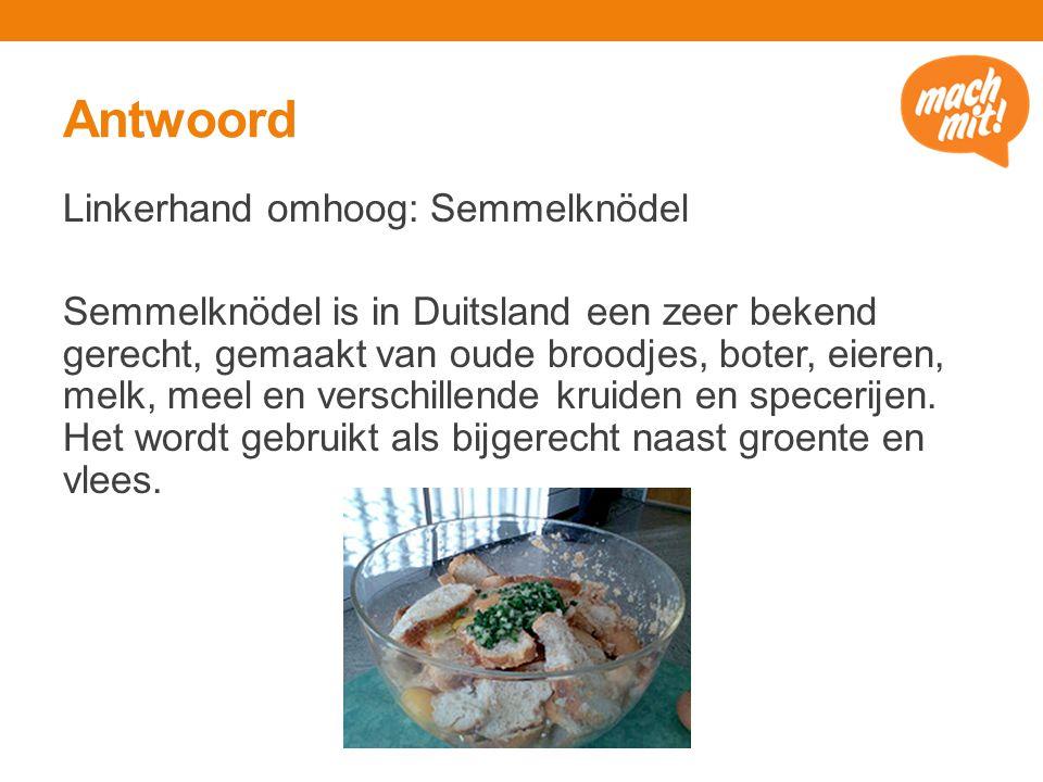 Antwoord Linkerhand omhoog: Semmelknödel Semmelknödel is in Duitsland een zeer bekend gerecht, gemaakt van oude broodjes, boter, eieren, melk, meel en verschillende kruiden en specerijen.