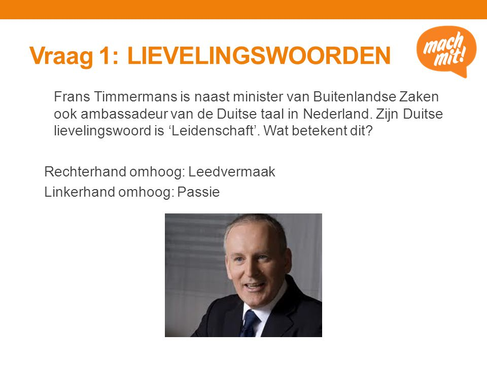 Vraag 1: LIEVELINGSWOORDEN Frans Timmermans is naast minister van Buitenlandse Zaken ook ambassadeur van de Duitse taal in Nederland.