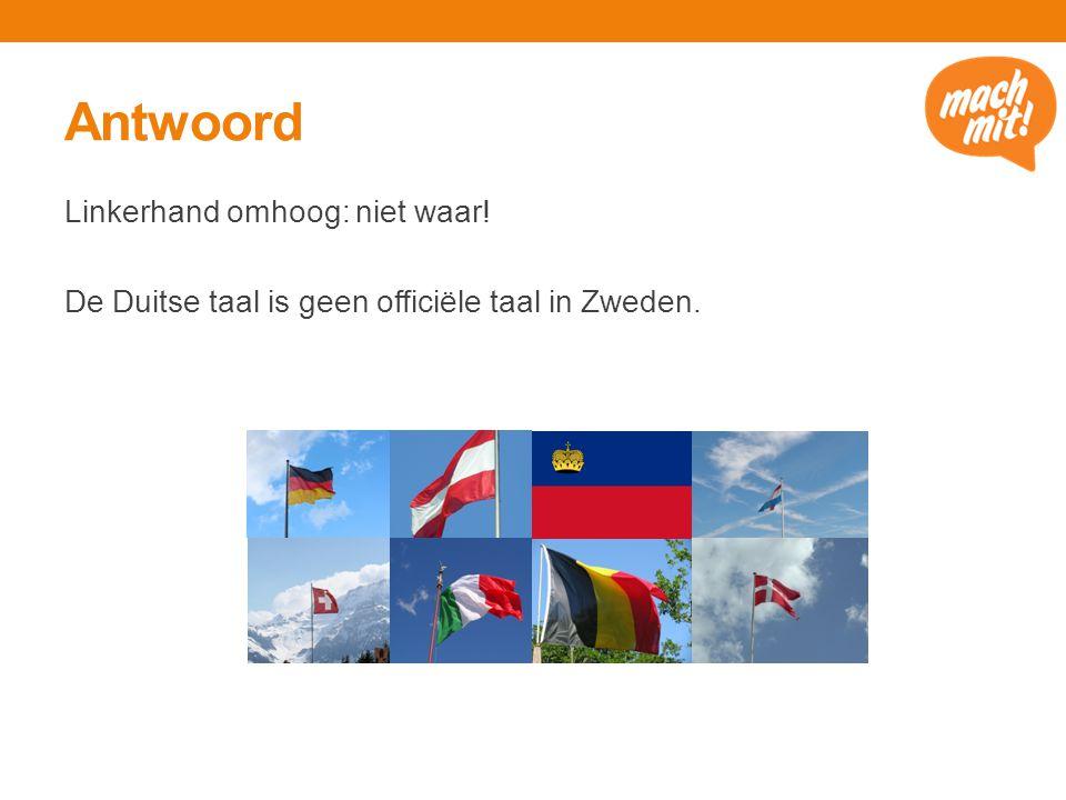 Antwoord Linkerhand omhoog: niet waar! De Duitse taal is geen officiële taal in Zweden.