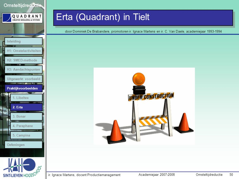 ir. Ignace Martens, docent Productiemanagement OmsteltijdreductieAcademiejaar 2007-2008 50 Omsteltijdreductie Erta (Quadrant) in Tielt Inleiding H1: O