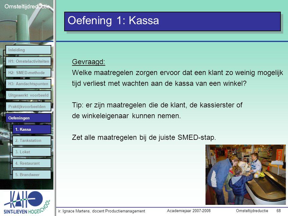 ir. Ignace Martens, docent Productiemanagement OmsteltijdreductieAcademiejaar 2007-2008 68 Omsteltijdreductie Oefening 1: Kassa Inleiding H1: Omstelac