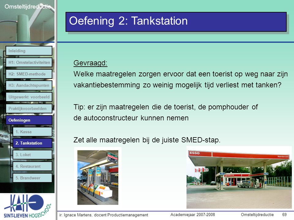 ir. Ignace Martens, docent Productiemanagement OmsteltijdreductieAcademiejaar 2007-2008 69 Omsteltijdreductie Oefening 2: Tankstation Inleiding H1: Om
