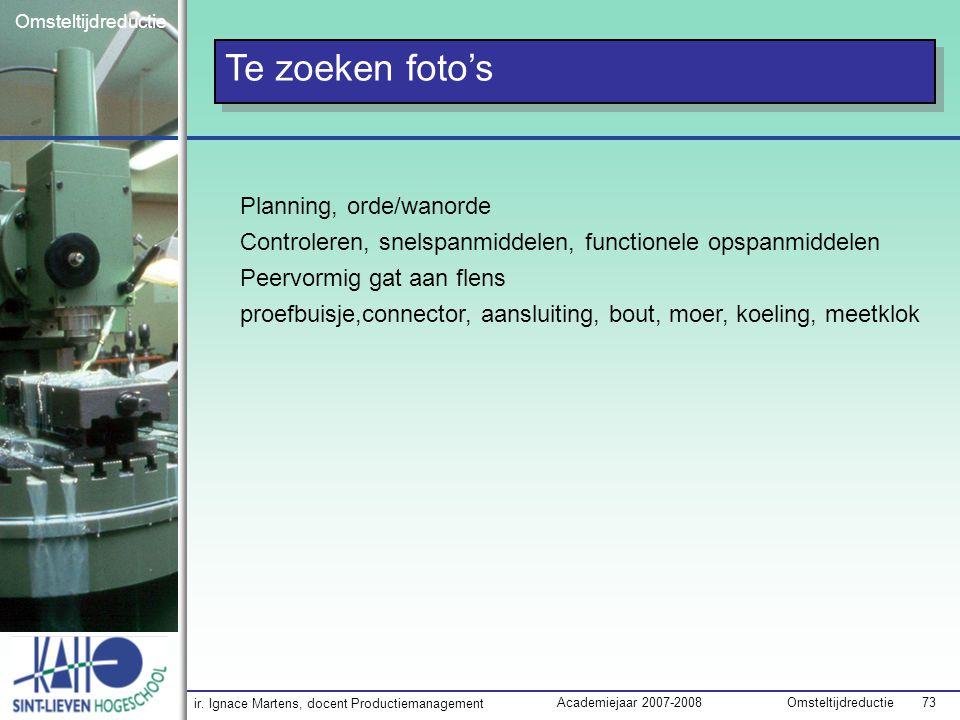 ir. Ignace Martens, docent Productiemanagement OmsteltijdreductieAcademiejaar 2007-2008 73 Omsteltijdreductie Te zoeken foto's Planning, orde/wanorde