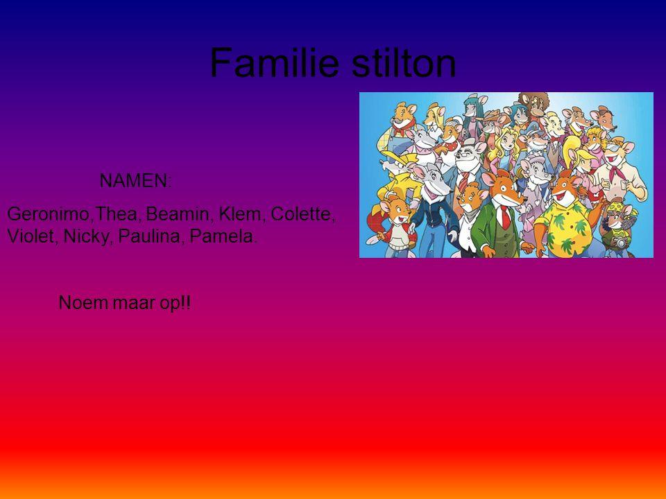 Familie stilton NAMEN: Geronimo,Thea, Beamin, Klem, Colette, Violet, Nicky, Paulina, Pamela. Noem maar op!!