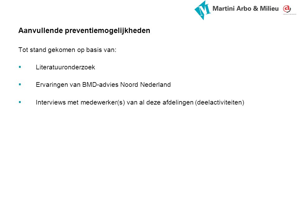 Aanvullende preventiemogelijkheden Tot stand gekomen op basis van:  Literatuuronderzoek  Ervaringen van BMD-advies Noord Nederland  Interviews met medewerker(s) van al deze afdelingen (deelactiviteiten)