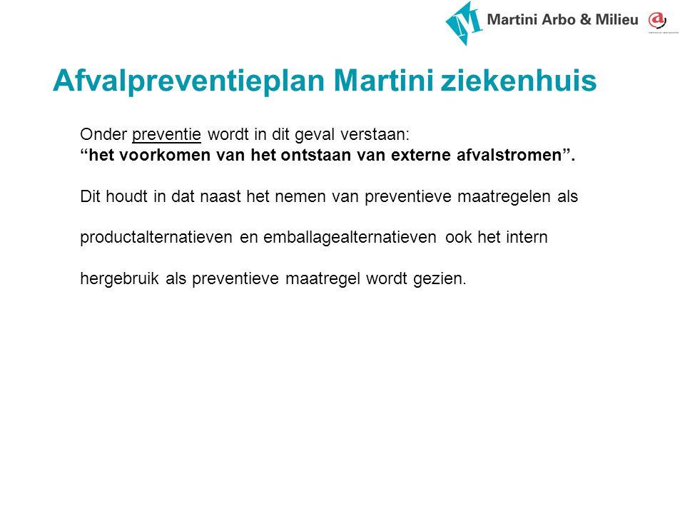 Afvalpreventieplan Martini ziekenhuis Onder preventie wordt in dit geval verstaan: het voorkomen van het ontstaan van externe afvalstromen .