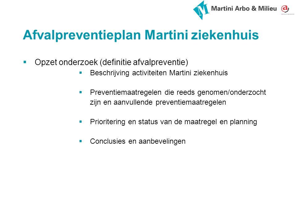 Afvalpreventieplan Martini ziekenhuis  Opzet onderzoek (definitie afvalpreventie)  Beschrijving activiteiten Martini ziekenhuis  Preventiemaatregelen die reeds genomen/onderzocht zijn en aanvullende preventiemaatregelen  Prioritering en status van de maatregel en planning  Conclusies en aanbevelingen