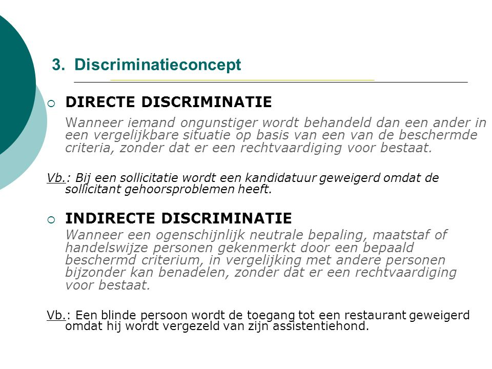 3. Discriminatieconcept  DIRECTE DISCRIMINATIE Wanneer iemand ongunstiger wordt behandeld dan een ander in een vergelijkbare situatie op basis van ee