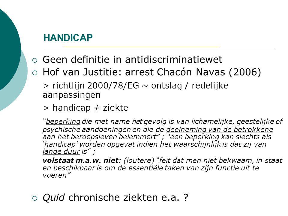 HANDICAP  Geen definitie in antidiscriminatiewet  Hof van Justitie: arrest Chacón Navas (2006) > richtlijn 2000/78/EG ~ ontslag / redelijke aanpassi