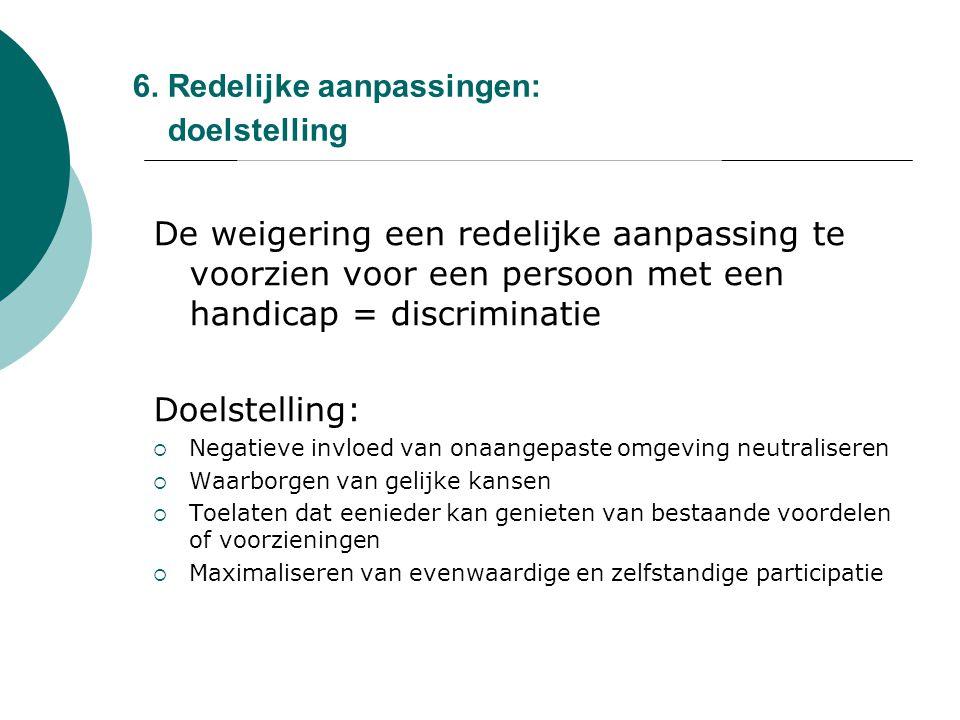 6. Redelijke aanpassingen: doelstelling De weigering een redelijke aanpassing te voorzien voor een persoon met een handicap = discriminatie Doelstelli