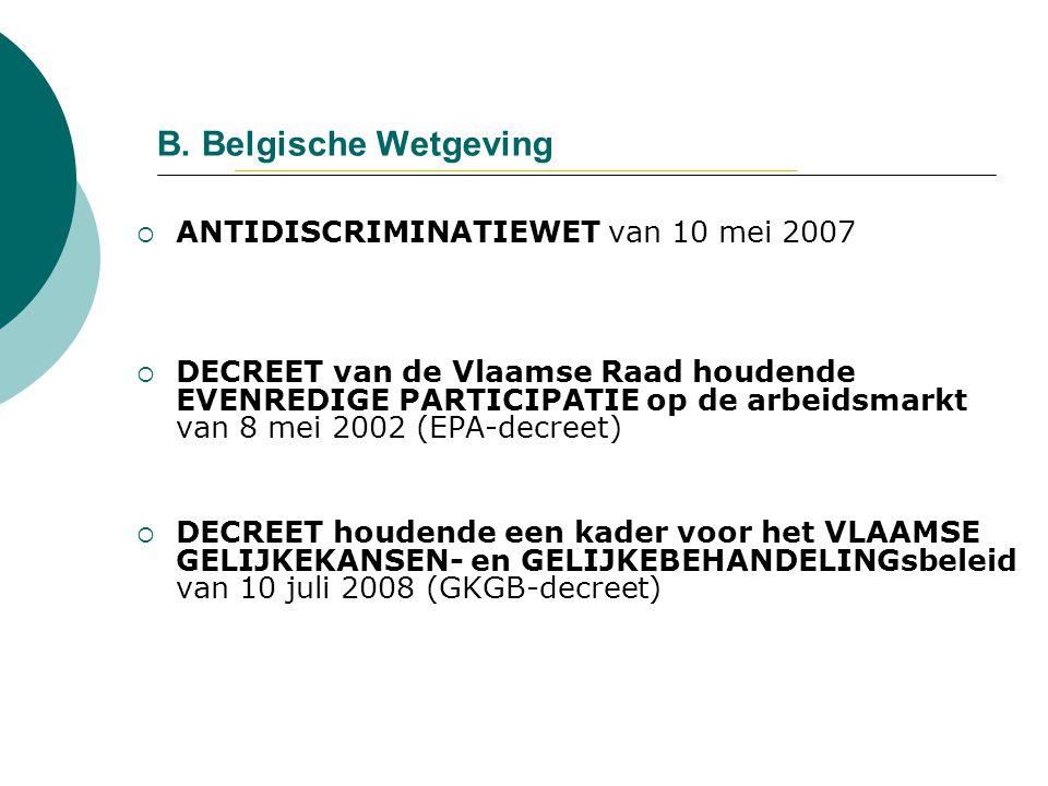 B. Belgische Wetgeving  ANTIDISCRIMINATIEWET van 10 mei 2007  DECREET van de Vlaamse Raad houdende EVENREDIGE PARTICIPATIE op de arbeidsmarkt van 8
