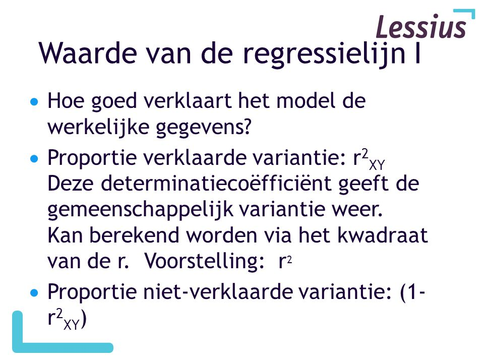 Waarde van de regressielijn I  Hoe goed verklaart het model de werkelijke gegevens?  Proportie verklaarde variantie: r 2 XY Deze determinatiecoëffic