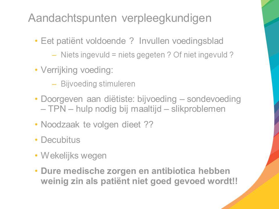 Aandachtspunten verpleegkundigen Eet patiënt voldoende ? Invullen voedingsblad –Niets ingevuld = niets gegeten ? Of niet ingevuld ? Verrijking voeding